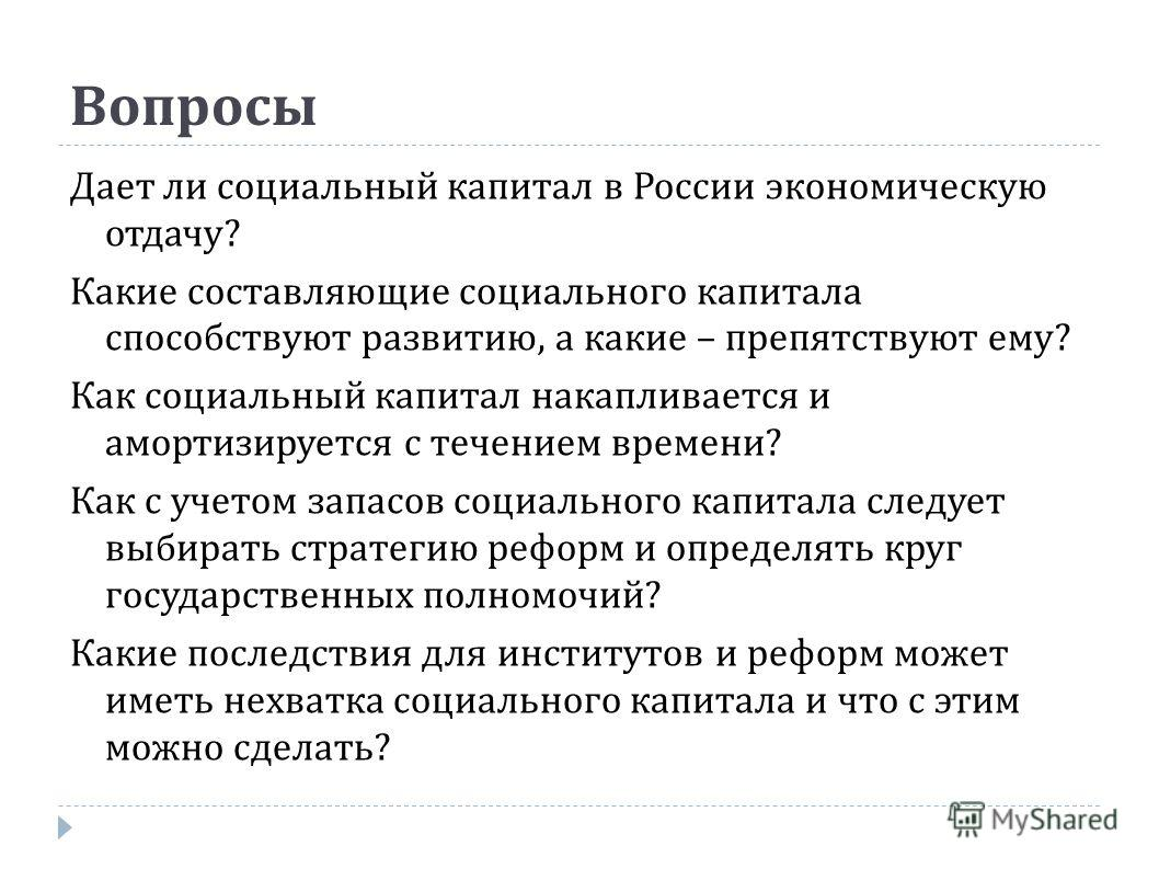 Вопросы Дает ли социальный капитал в России экономическую отдачу ? Какие составляющие социального капитала способствуют развитию, а какие – препятствуют ему ? Как социальный капитал накапливается и амортизируется с течением времени ? Как с учетом зап