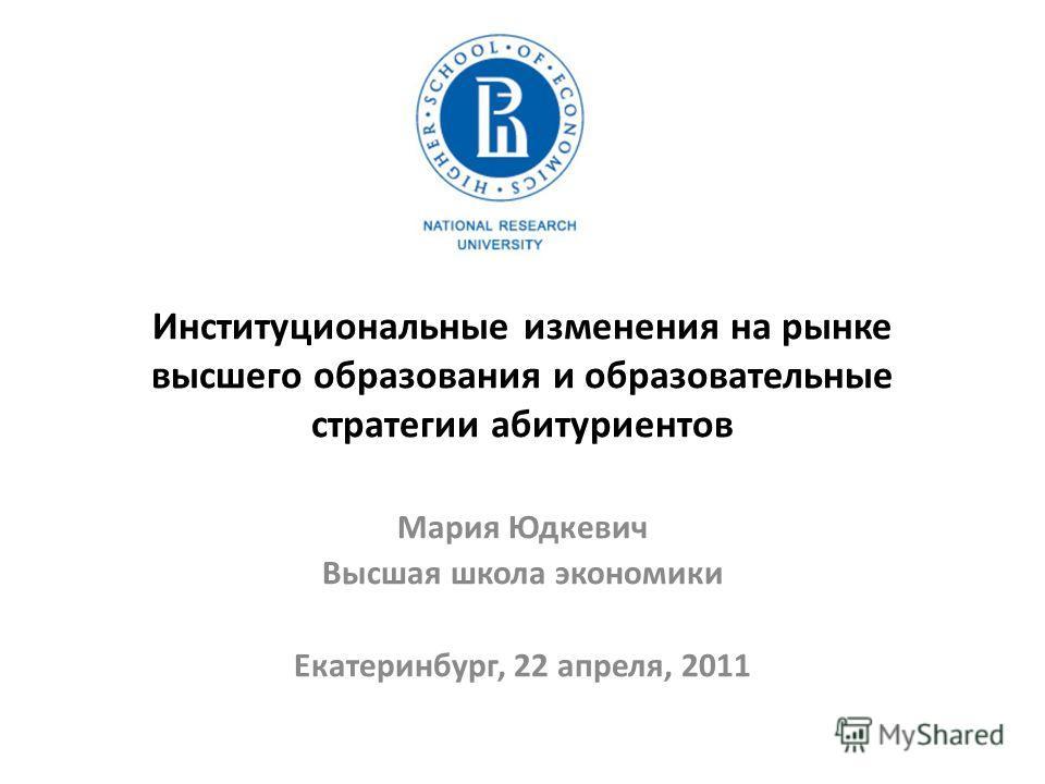 Институциональные изменения на рынке высшего образования и образовательные стратегии абитуриентов Мария Юдкевич Высшая школа экономики Екатеринбург, 22 апреля, 2011
