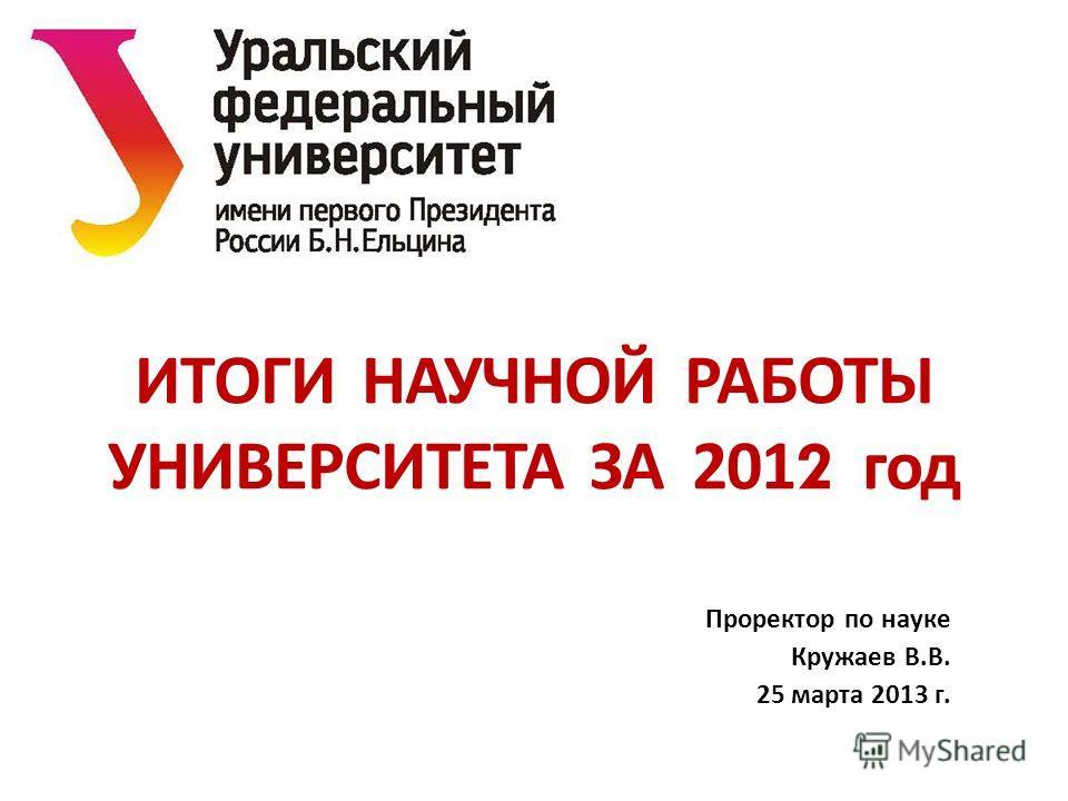 ИТОГИ НАУЧНОЙ РАБОТЫ УНИВЕРСИТЕТА ЗА 2012 год Проректор по науке Кружаев В. В. 25 марта 2013 г.