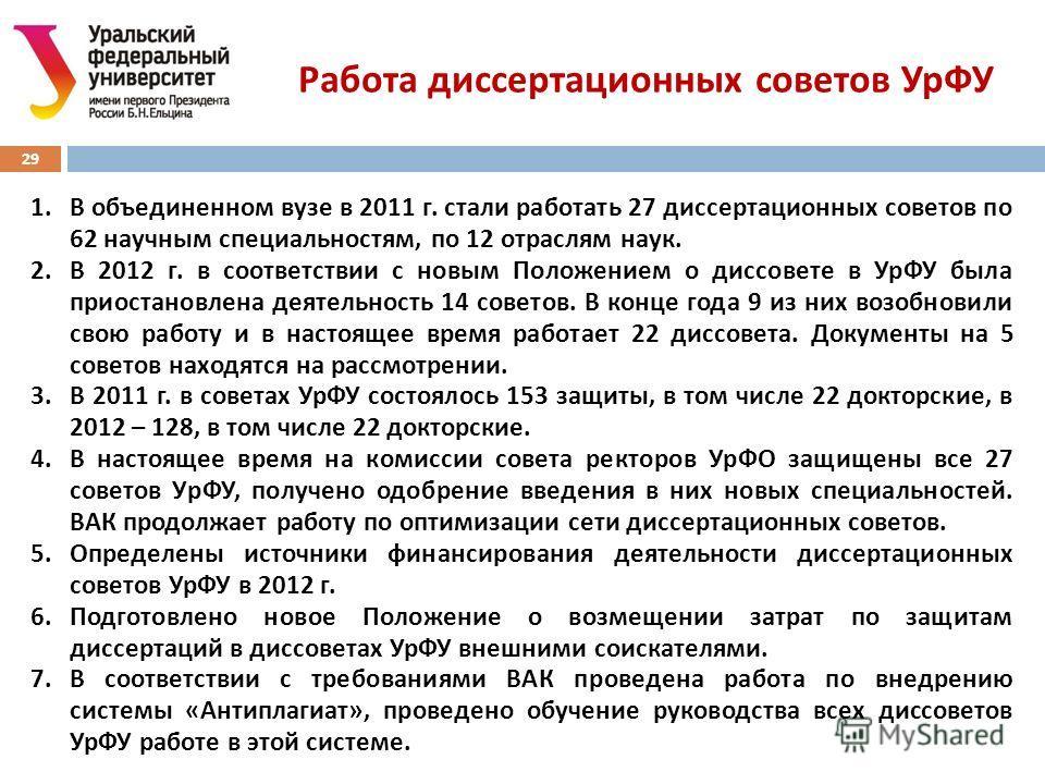 29 Работа диссертационных советов УрФУ 1.В объединенном вузе в 2011 г. стали работать 27 диссертационных советов по 62 научным специальностям, по 12 отраслям наук. 2.В 2012 г. в соответствии с новым Положением о диссовете в УрФУ была приостановлена д