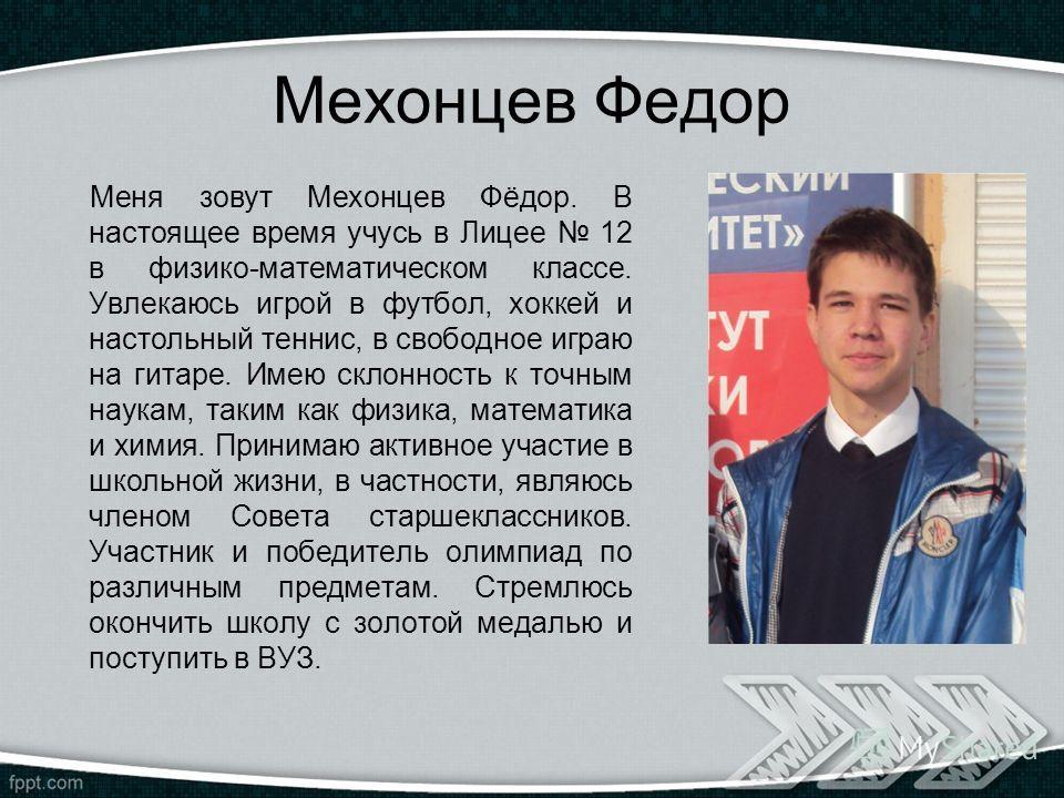 Мехонцев Федор Меня зовут Мехонцев Фёдор. В настоящее время учусь в Лицее 12 в физико-математическом классе. Увлекаюсь игрой в футбол, хоккей и настольный теннис, в свободное играю на гитаре. Имею склонность к точным наукам, таким как физика, математ