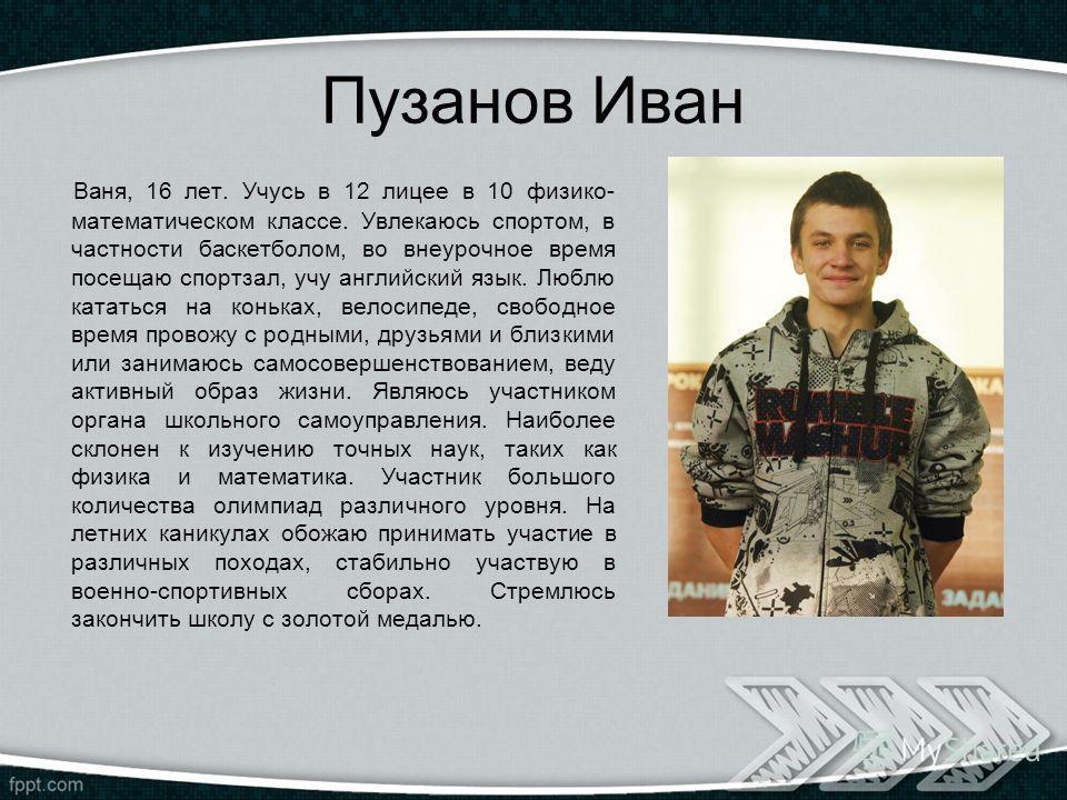 Пузанов Иван Ваня, 16 лет. Учусь в 12 лицее в 10 физико- математическом классе. Увлекаюсь спортом, в частности баскетболом, во внеурочное время посещаю спортзал, учу английский язык. Люблю кататься на коньках, велосипеде, свободное время провожу с ро