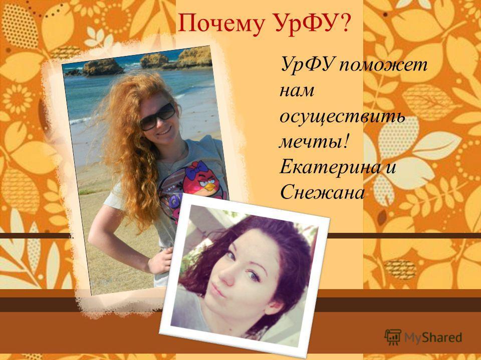 УрФУ поможет нам осуществить мечты! Екатерина и Снежана Почему УрФУ?