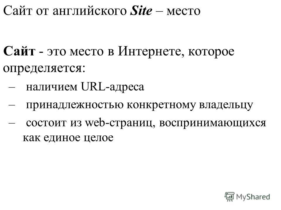 Сайт от английского Site – место Сайт - это место в Интернете, которое определяется: – наличием URL-адреса – принадлежностью конкретному владельцу – состоит из web-страниц, воспринимающихся как единое целое