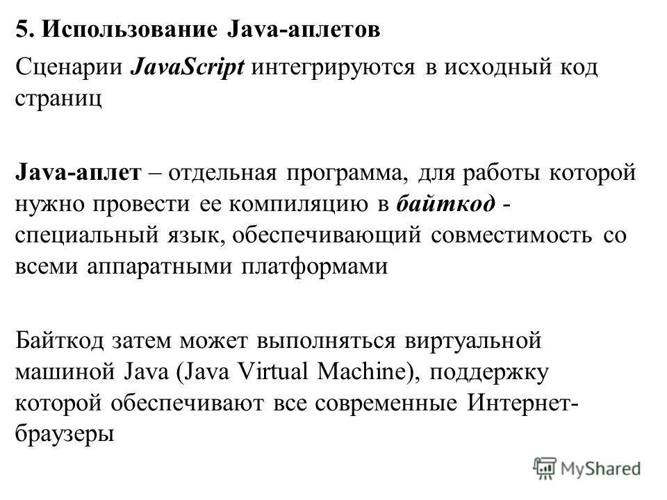 5. Использование Java-аплетов Сценарии JavaScript интегрируются в исходный код страниц Java-аплет – отдельная программа, для работы которой нужно провести ее компиляцию в байткод - специальный язык, обеспечивающий совместимость со всеми аппаратными п