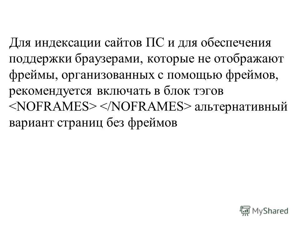 Для индексации сайтов ПС и для обеспечения поддержки браузерами, которые не отображают фреймы, организованных с помощью фреймов, рекомендуется включать в блок тэгов альтернативный вариант страниц без фреймов