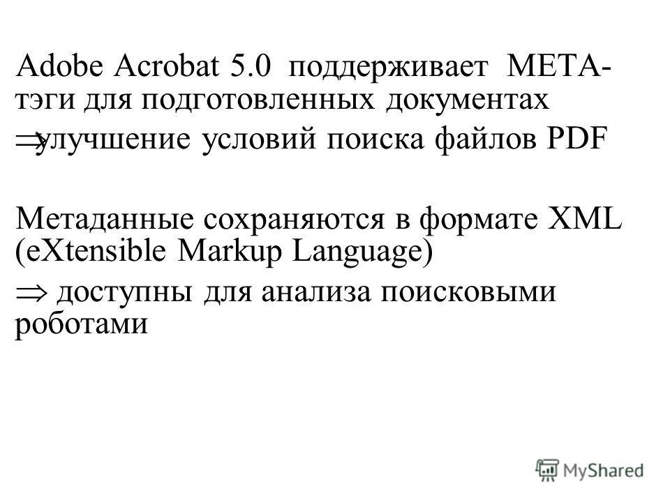 Adobe Acrobat 5.0 поддерживает META- тэги для подготовленных документах улучшение условий поиска файлов PDF Метаданные сохраняются в формате XML (еХtensible Markup Language) доступны для анализа поисковыми роботами