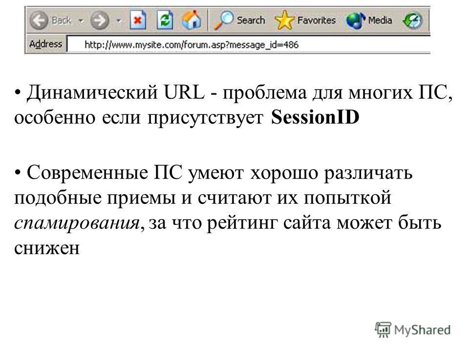 Динамический URL - проблема для многих ПС, особенно если присутствует SessionID Современные ПС умеют хорошо различать подобные приемы и считают их попыткой спамирования, за что рейтинг сайта может быть снижен