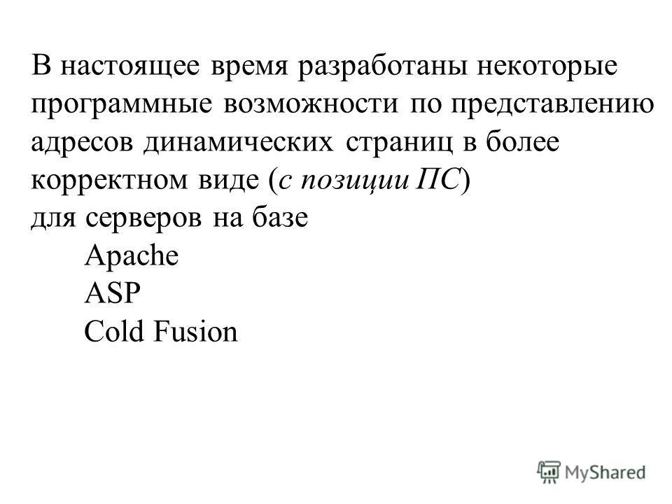 В настоящее время разработаны некоторые программные возможности по представлению адресов динамических страниц в более корректном виде (с позиции ПС) для серверов на базе Apache ASP Cold Fusion