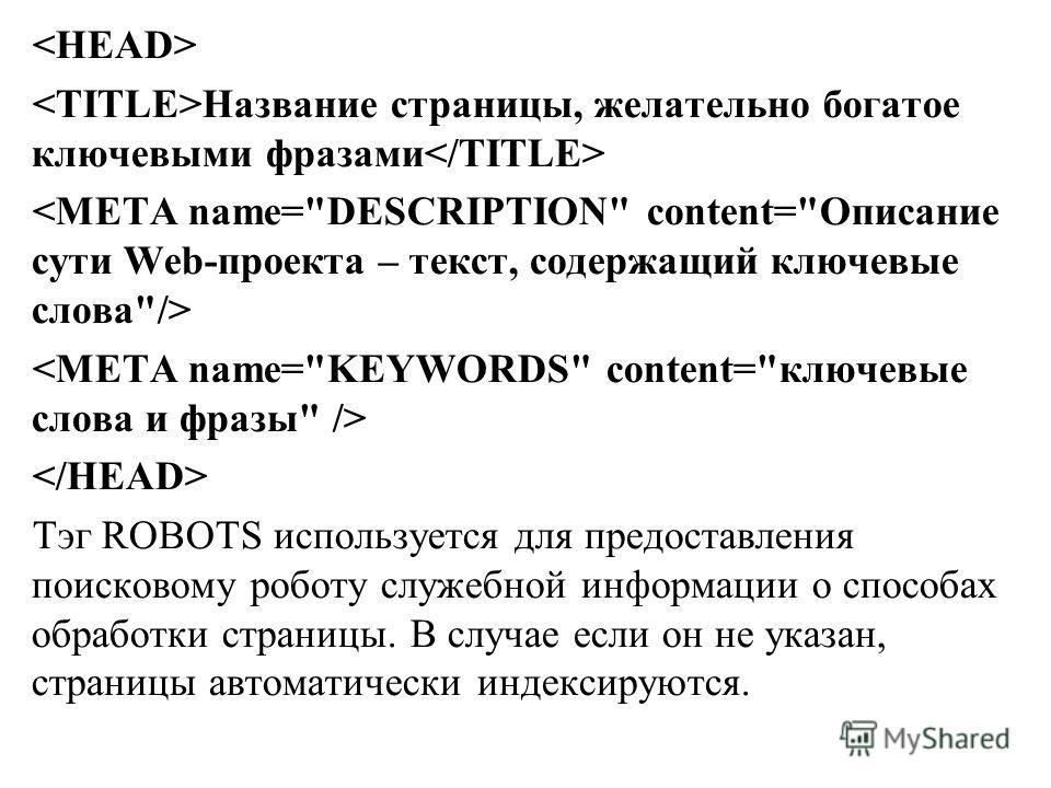 Название страницы, желательно богатое ключевыми фразами Тэг ROBOTS используется для предоставления поисковому роботу служебной информации о способах обработки страницы. В случае если он не указан, страницы автоматически индексируются.
