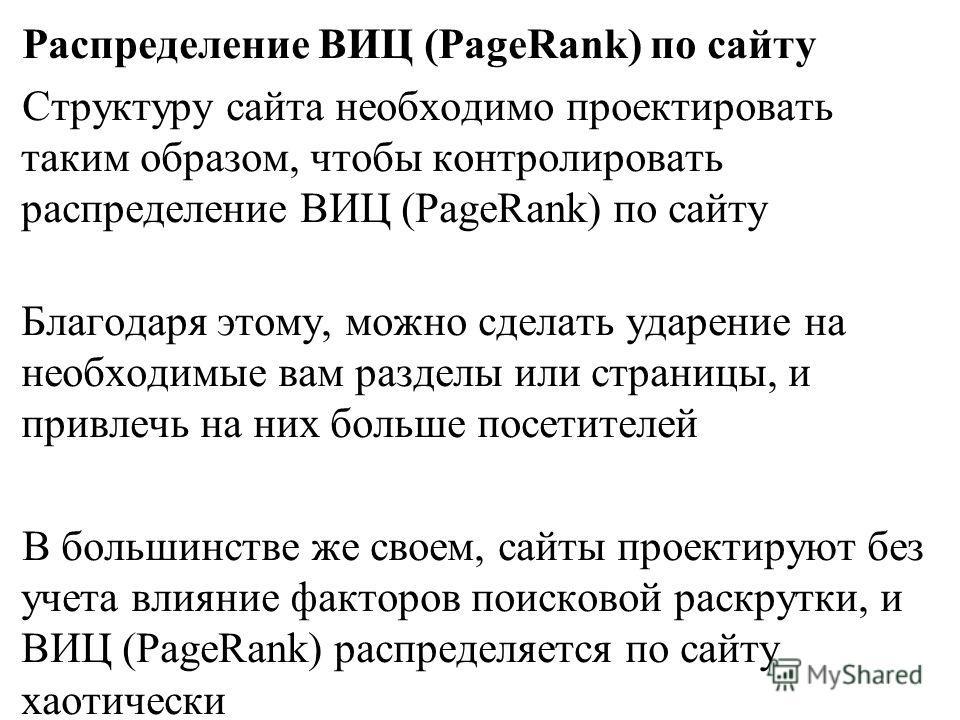 Распределение ВИЦ (PageRank) по сайту Структуру сайта необходимо проектировать таким образом, чтобы контролировать распределение ВИЦ (PageRank) по сайту Благодаря этому, можно сделать ударение на необходимые вам разделы или страницы, и привлечь на ни