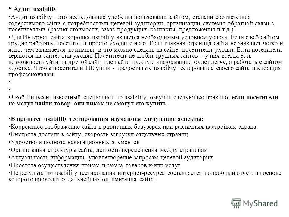 Аудит usability Аудит usability – это исследование удобства пользования сайтом, степени соответствия содержимого сайта с потребностями целевой аудитории, организации системы обратной связи с посетителями (расчет стоимости, заказ продукции, контакты,