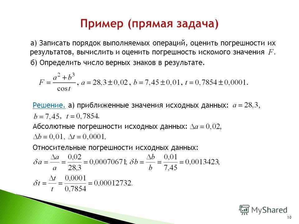 а) Записать порядок выполняемых операций, оценить погрешности их результатов, вычислить и оценить погрешность искомого значения. б) Определить число верных знаков в результате. Решение. а) приближенные значения исходных данных:,,. Абсолютные погрешно