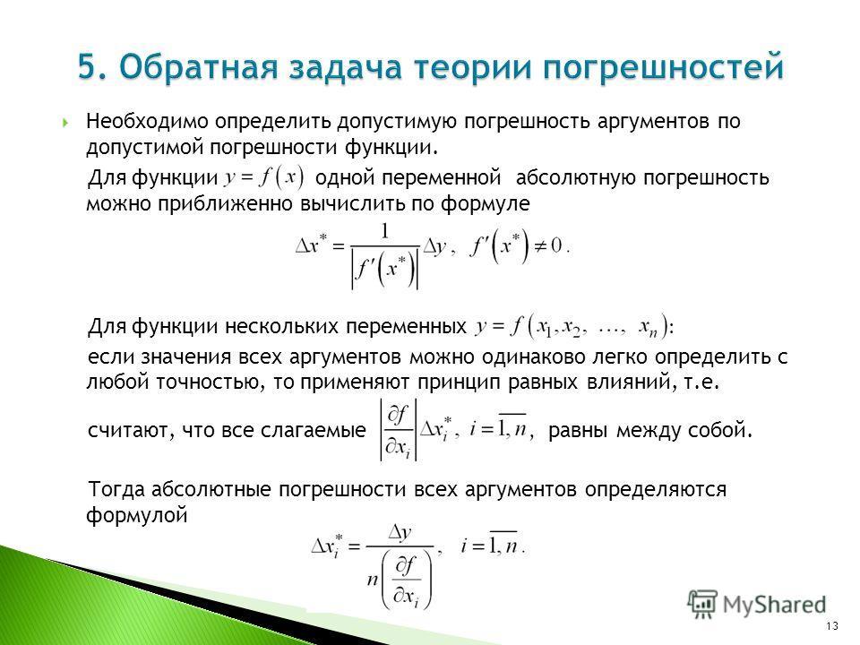 Необходимо определить допустимую погрешность аргументов по допустимой погрешности функции. Для функции одной переменной абсолютную погрешность можно приближенно вычислить по формуле Для функции нескольких переменных : если значения всех аргументов мо