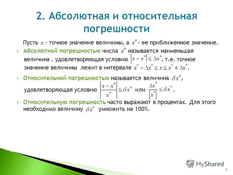 Пусть – точное значение величины, а – ее приближенное значение. Абсолютной погрешностью числа называется наименьшая величина, удовлетворяющая условию, т.е. точное значение величины лежит в интервале. Относительной погрешностью называется величина, уд