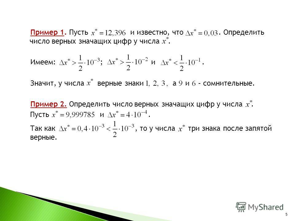Пример 1. Пусть и известно, что. Определить число верных значащих цифр у числа. Имеем: ; и. Значит, у числа верные знаки а и – сомнительные. Пример 2. Определить число верных значащих цифр у числа. Пусть и. Так как, то у числа три знака после запятой