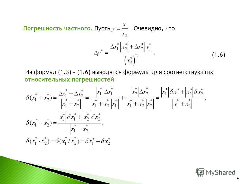 Погрешность частного. Пусть. Очевидно, что (1.6) Из формул (1.3) – (1.6) выводятся формулы для соответствующих относительных погрешностей : 9