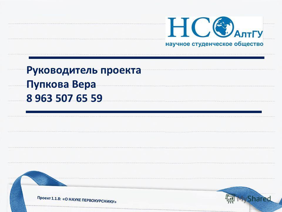Руководитель проекта Пупкова Вера 8 963 507 65 59 Проект 1.1.8: «О НАУКЕ ПЕРВОКУРСНИКУ»