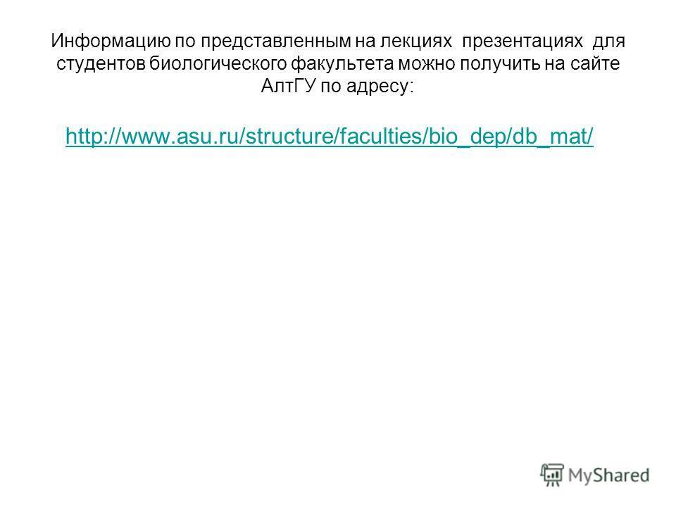 Информацию по представленным на лекциях презентациях для студентов биологического факультета можно получить на сайте АлтГУ по адресу: http://www.asu.ru/structure/faculties/bio_dep/db_mat/