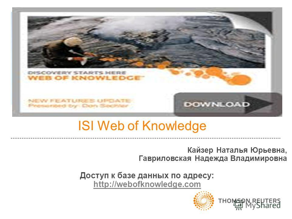 ISI Web of Knowledge Кайзер Наталья Юрьевна, Гавриловская Надежда Владимировна Доступ к базе данных по адресу: http://webofknowledge.com