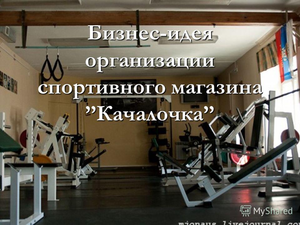 Бизнес-идея организации спортивного магазинаКачалочка