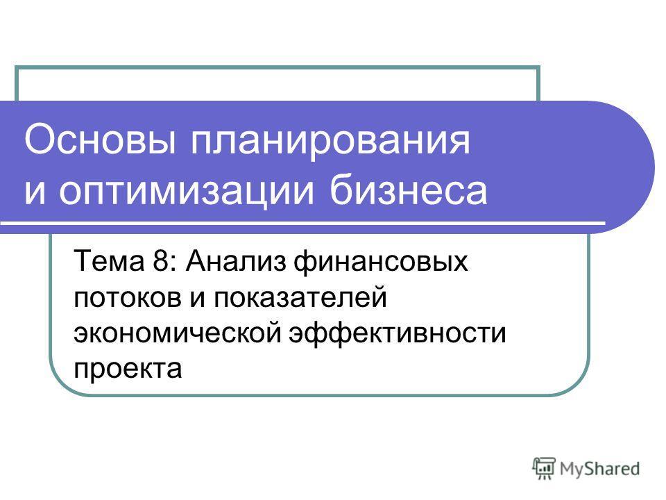Основы планирования и оптимизации бизнеса Тема 8: Анализ финансовых потоков и показателей экономической эффективности проекта