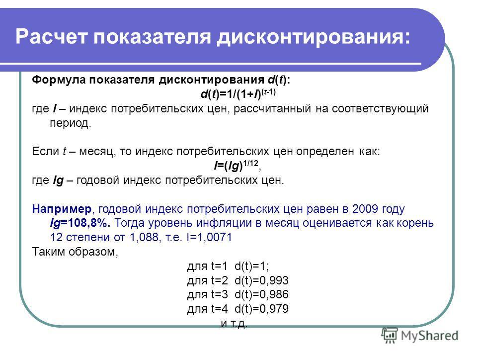 Расчет показателя дисконтирования: Формула показателя дисконтирования d(t): d(t)=1/(1+I) (t-1) где I – индекс потребительских цен, рассчитанный на соответствующий период. Если t – месяц, то индекс потребительских цен определен как: I=(Ig) 1/12, где I
