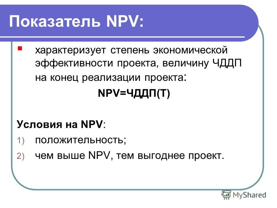 Показатель NPV: характеризует степень экономической эффективности проекта, величину ЧДДП на конец реализации проекта : NPV=ЧДДП(T) Условия на NPV: 1) положительность; 2) чем выше NPV, тем выгоднее проект.