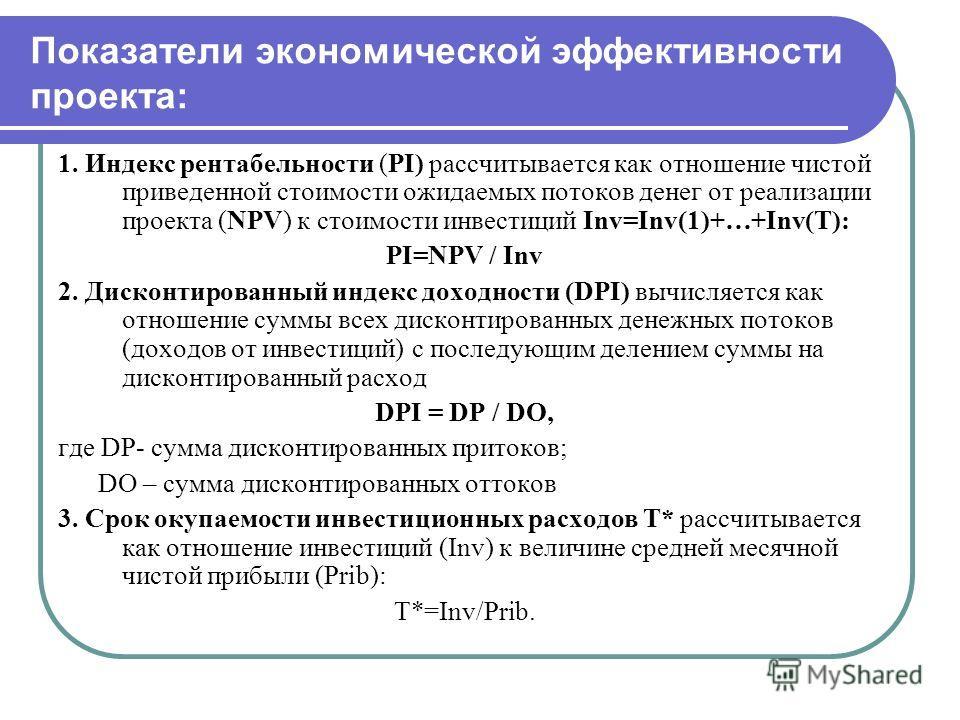 Показатели экономической эффективности проекта: 1. Индекс рентабельности (PI) рассчитывается как отношение чистой приведенной стоимости ожидаемых потоков денег от реализации проекта (NPV) к стоимости инвестиций Inv=Inv(1)+…+Inv(T): PI=NPV / Inv 2. Ди