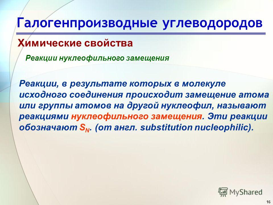 16 Галогенпроизводные углеводородов Химические свойства Реакции нуклеофильного замещения Реакции, в результате которых в молекуле исходного соединения происходит замещение атома или группы атомов на другой нуклеофил, называют реакциями нуклеофильного