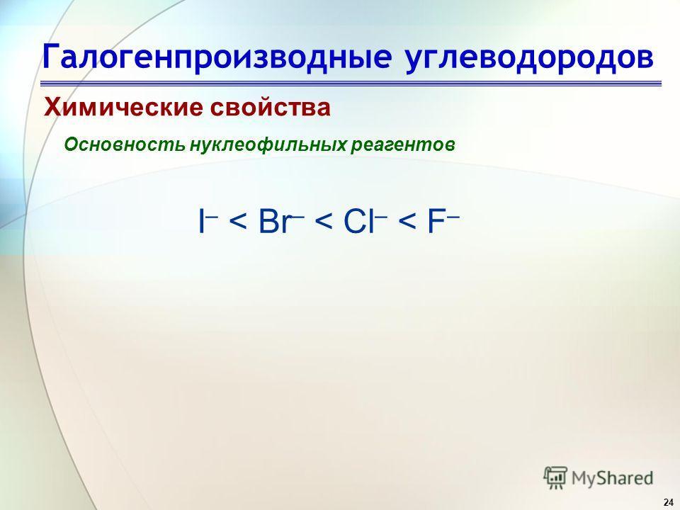 24 Галогенпроизводные углеводородов Химические свойства Основность нуклеофильных реагентов I – < Br – < Cl – < F –