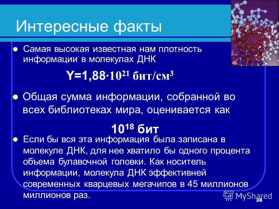38 Интересные факты Общая сумма информации, собранной во всех библиотеках мира, оценивается как 10 18 бит Самая высокая известная нам плотность информации в молекулах ДНК Y=1,88 ·10 21 бит/см 3 Если бы вся эта информация была записана в молекуле ДНК,