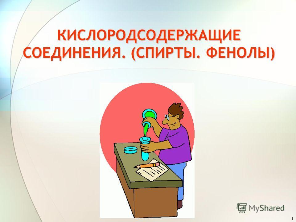 1 КИСЛОРОДСОДЕРЖАЩИЕ СОЕДИНЕНИЯ. (СПИРТЫ. ФЕНОЛЫ)