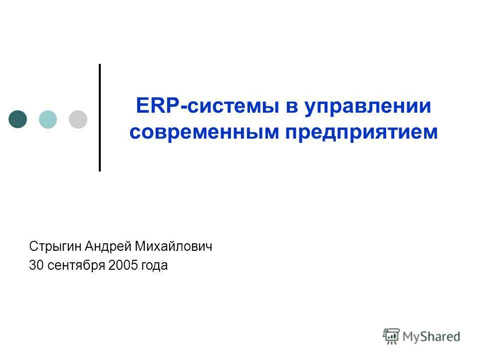 ERP-системы в управлении современным предприятием Стрыгин Андрей Михайлович 30 сентября 2005 года