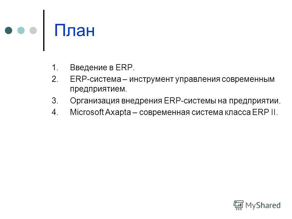 План 1.Введение в ERP. 2.ERP-система – инструмент управления современным предприятием. 3.Организация внедрения ERP-системы на предприятии. 4.Microsoft Axapta – современная система класса ERP II.