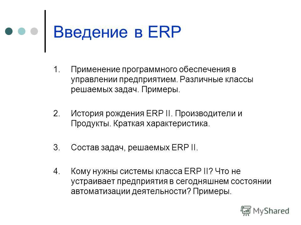 Введение в ERP 1.Применение программного обеспечения в управлении предприятием. Различные классы решаемых задач. Примеры. 2.История рождения ERP II. Производители и Продукты. Краткая характеристика. 3.Состав задач, решаемых ERP II. 4.Кому нужны систе