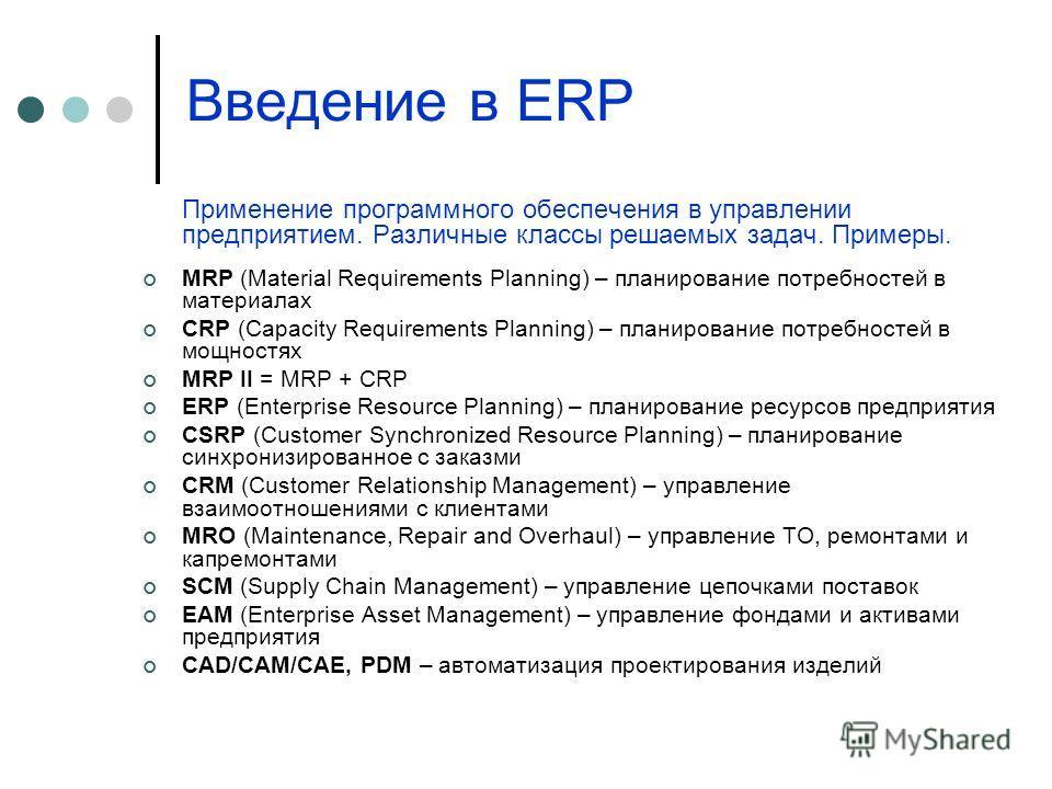 Введение в ERP Применение программного обеспечения в управлении предприятием. Различные классы решаемых задач. Примеры. MRP (Material Requirements Planning) – планирование потребностей в материалах CRP (Capacity Requirements Planning) – планирование