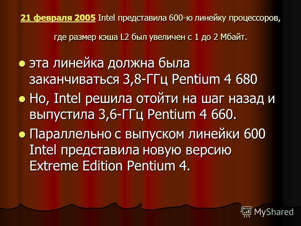 Intel представила 600-ю линейку процессоров, где размер кэша L2 был увеличен с 1 до 2 Мбайт. 21 февраля 2005 Intel представила 600-ю линейку процессоров, где размер кэша L2 был увеличен с 1 до 2 Мбайт. 21 февраля 2005 эта линейка должна была заканчив