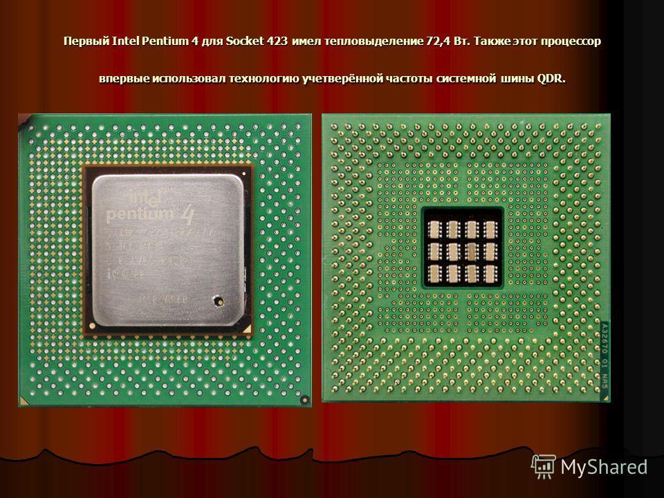 Первый Intel Pentium 4 для Socket 423 имел тепловыделение 72,4 Вт. Также этот процессор впервые использовал технологию учетверённой частоты системной шины QDR.
