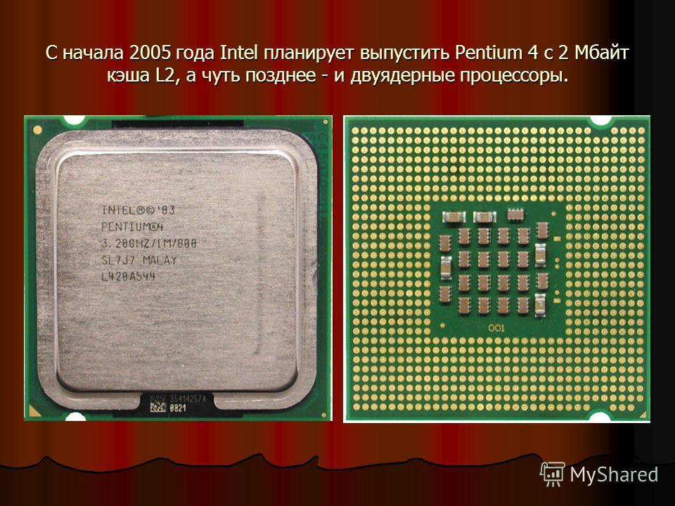 С начала 2005 года Intel планирует выпустить Pentium 4 с 2 Мбайт кэша L2, а чуть позднее - и двуядерные процессоры.