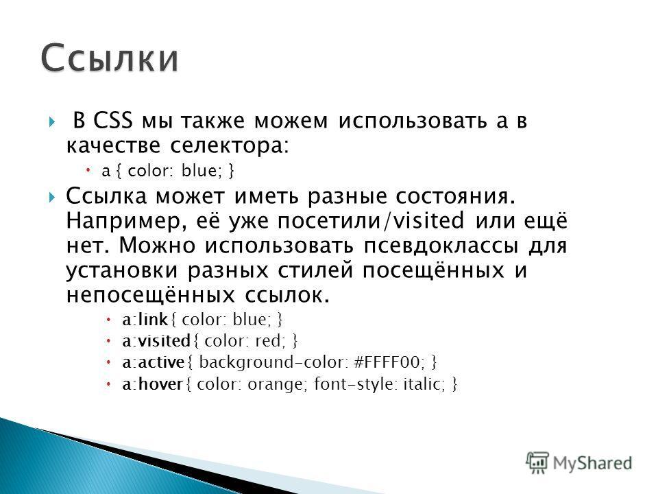 В CSS мы также можем использовать a в качестве селектора: a { color: blue; } Ссылка может иметь разные состояния. Например, её уже посетили/visited или ещё нет. Можно использовать псевдоклассы для установки разных стилей посещённых и непосещённых ссы