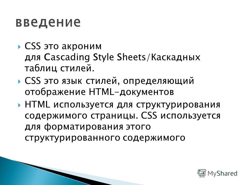 CSS это акроним для Cascading Style Sheets/Каскадных таблиц стилей. CSS это язык стилей, определяющий отображение HTML-документов HTML используется для структурирования содержимого страницы. CSS используется для форматирования этого структурированног