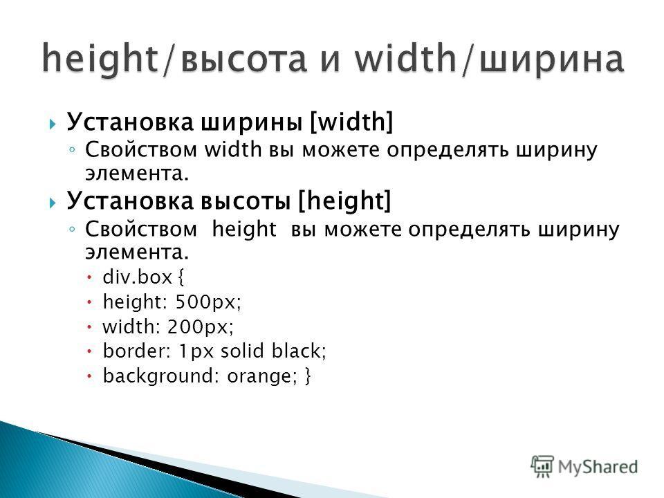 Установка ширины [width] Свойством width вы можете определять ширину элемента. Установка высоты [height] Свойством height вы можете определять ширину элемента. div.box { height: 500px; width: 200px; border: 1px solid black; background: orange; }