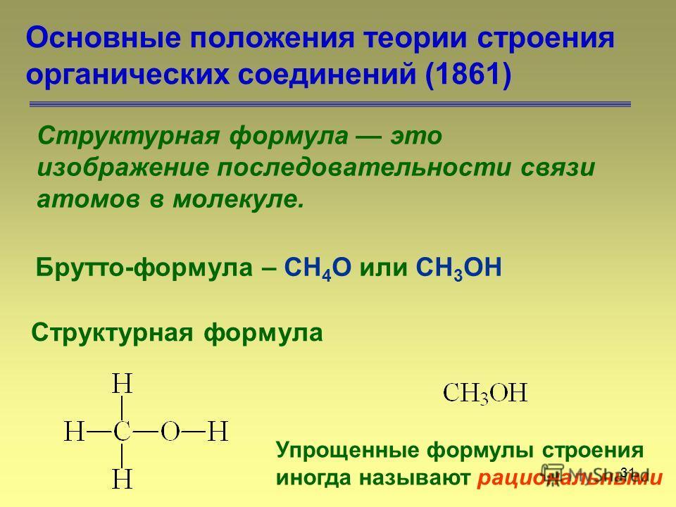 31 Основные положения теории строения органических соединений (1861) Структурная формула это изображение последовательности связи атомов в молекуле. Брутто-формула – СН 4 О или CH 3 OH Структурная формула Упрощенные формулы строения иногда называют р
