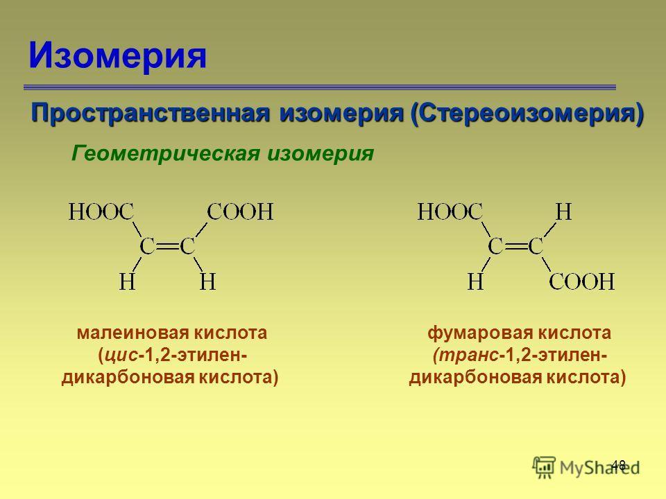 48 Изомерия Пространственная изомерия (Стереоизомерия) Геометрическая изомерия малеиновая кислота (цис-1,2-этилен- дикарбоновая кислота) фумаровая кислота (транс-1,2-этилен- дикарбоновая кислота)