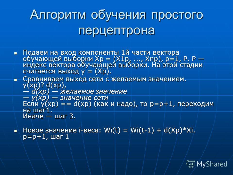 Алгоритм обучения простого перцептрона Подаем на вход компоненты 1й части вектора обучающей выборки Xp = (X1p,..., Xnp), p=1, P. P индекс вектора обучающей выборки. На этой стадии считается выход y = (Xp). Подаем на вход компоненты 1й части вектора о