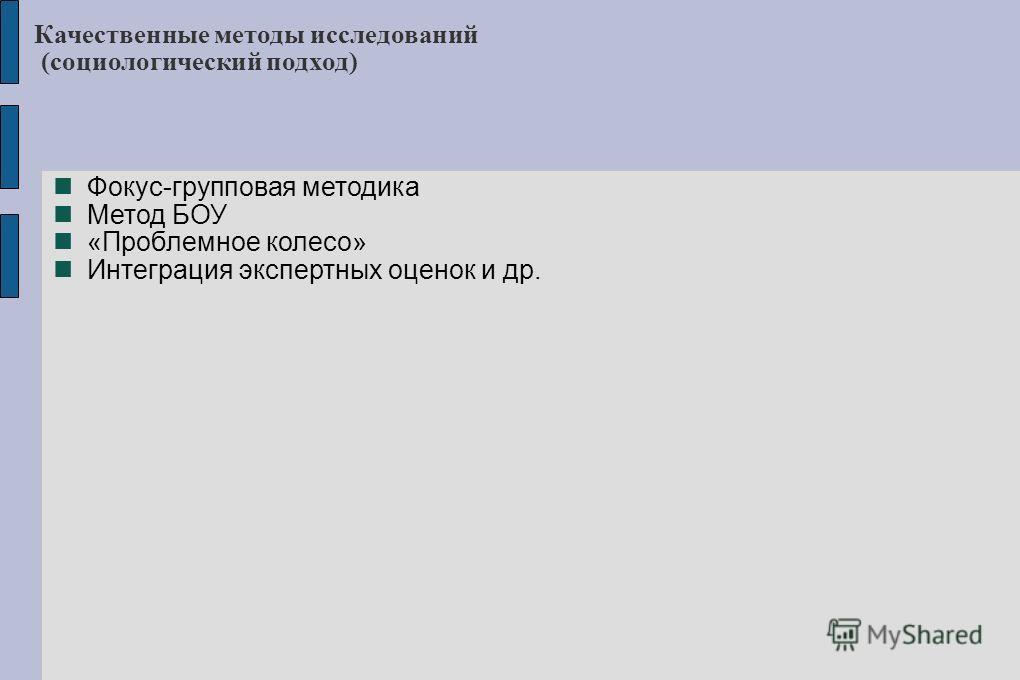 Качественные методы исследований (социологический подход) Фокус-групповая методика Метод БОУ «Проблемное колесо» Интеграция экспертных оценок и др.