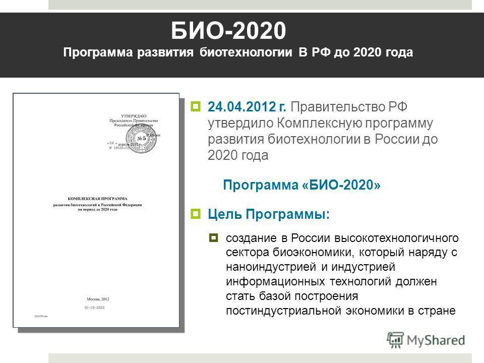 24.04.2012 г. Правительство РФ утвердило Комплексную программу развития биотехнологии в России до 2020 года Программа «БИО-2020» Цель Программы: создание в России высокотехнологичного сектора биоэкономики, который наряду с наноиндустрией и индустрией