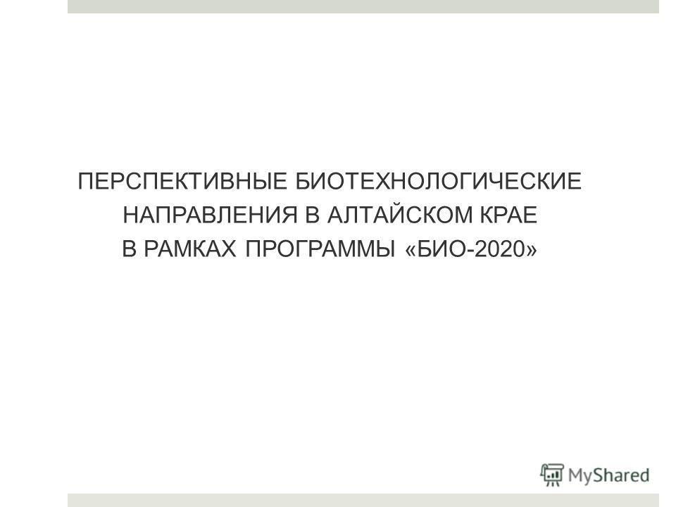 ПЕРСПЕКТИВНЫЕ БИОТЕХНОЛОГИЧЕСКИЕ НАПРАВЛЕНИЯ В АЛТАЙСКОМ КРАЕ В РАМКАХ ПРОГРАММЫ «БИО-2020»