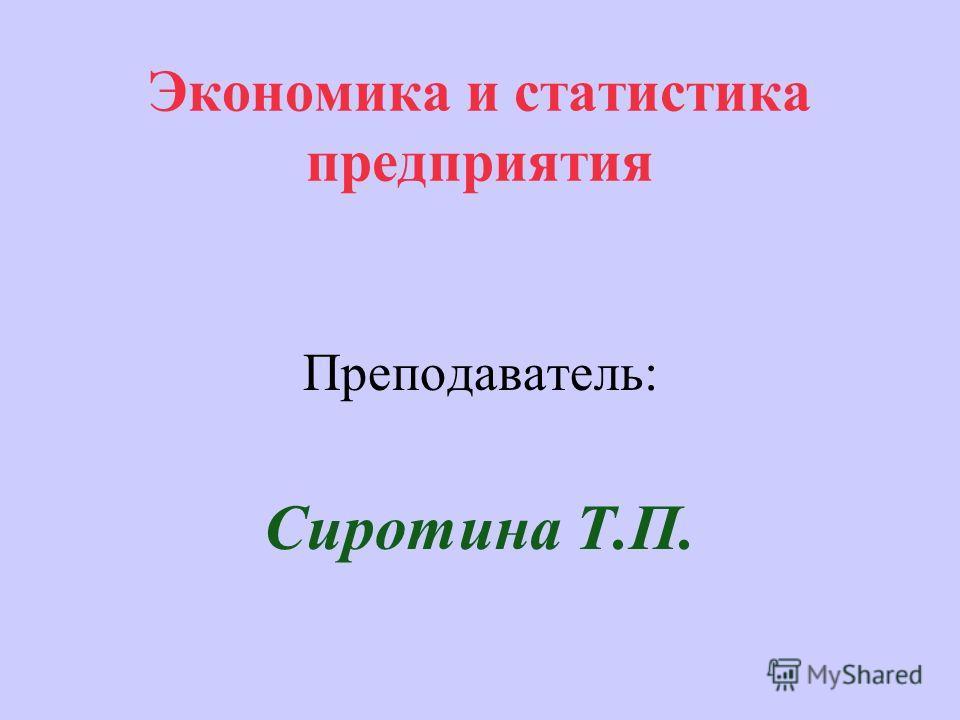 Экономика и статистика предприятия Преподаватель: Сиротина Т.П.